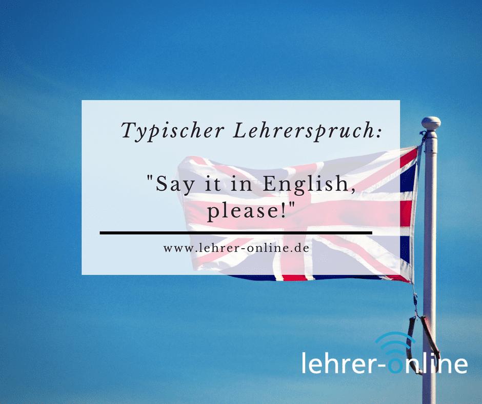 Typischer Lehrerspruch: Say it in English, please!